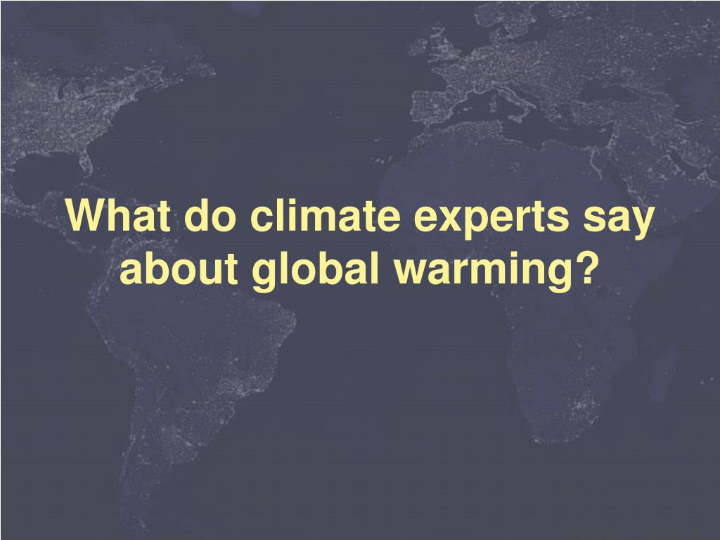 What do climate experts say about global warming?