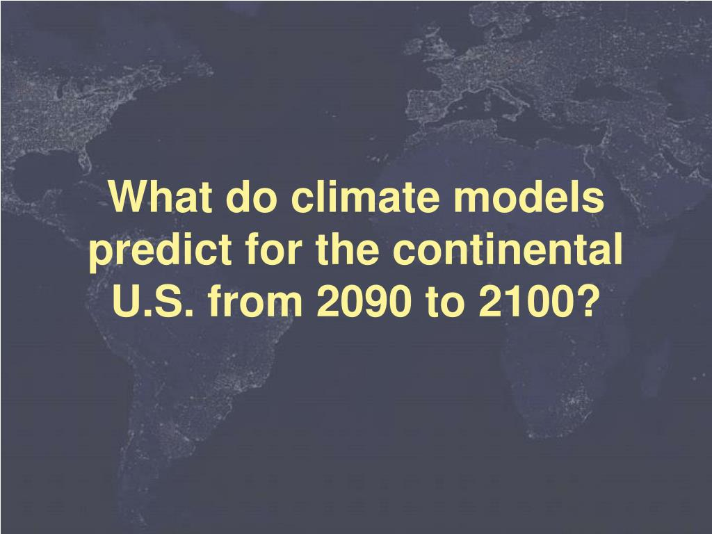 What do climate models predict for the continental U.S. from 2090 to 2100?