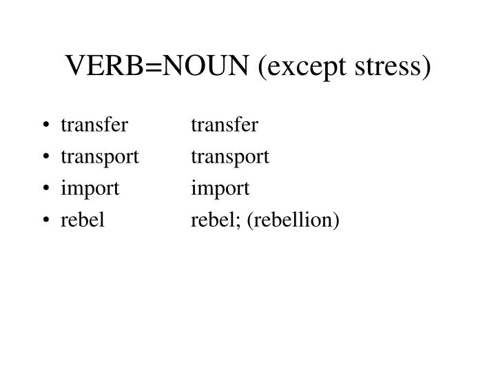 VERB=NOUN (except stress)