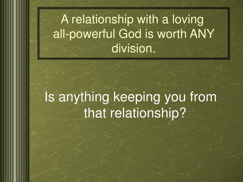 A relationship with a loving        all-powerful God is worth ANY division.
