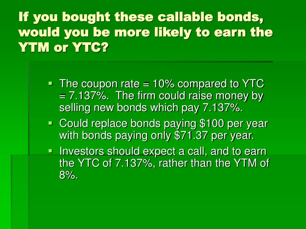 If you bought these callable bonds, would you be more likely to earn the YTM or YTC?