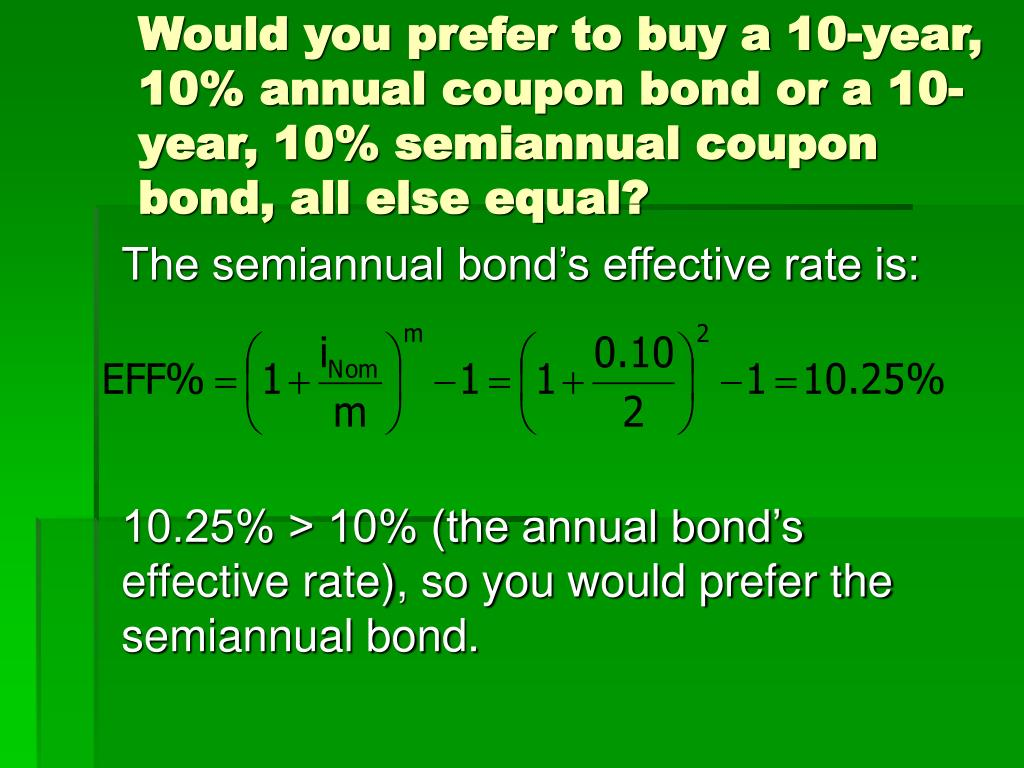 Would you prefer to buy a 10-year, 10% annual coupon bond or a 10-year, 10% semiannual coupon bond, all else equal?