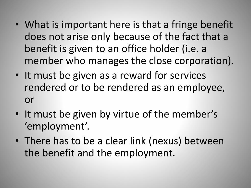 What is important here is that a fringe benefit does not arise only because of the fact that a benefit is given to an office holder (i.e. a member who manages the close corporation).