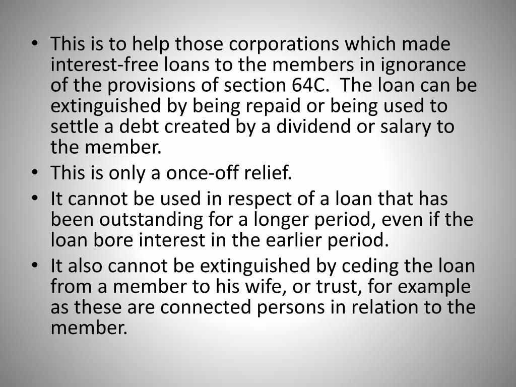 This is to help those corporations which made interest-free loans to the members in ignorance of the provisions of section 64C.  The loan can be extinguished by being repaid or being used to settle a debt created by a dividend or salary to the member.