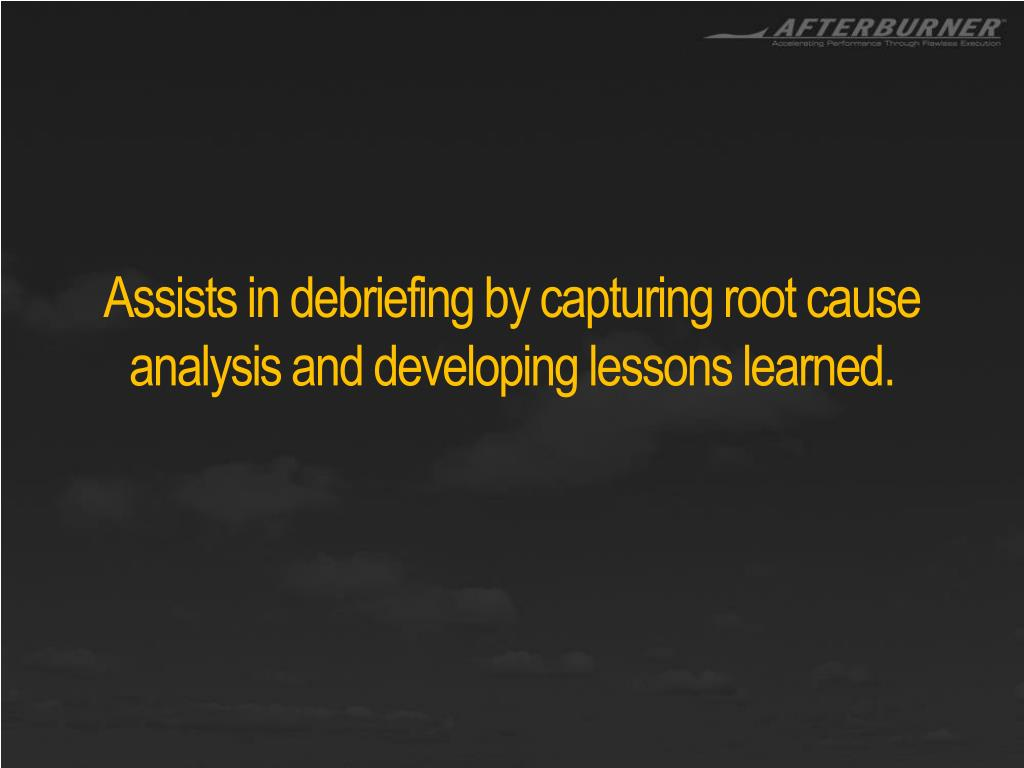 Assists in debriefing by capturing root cause analysis and developing lessons learned.