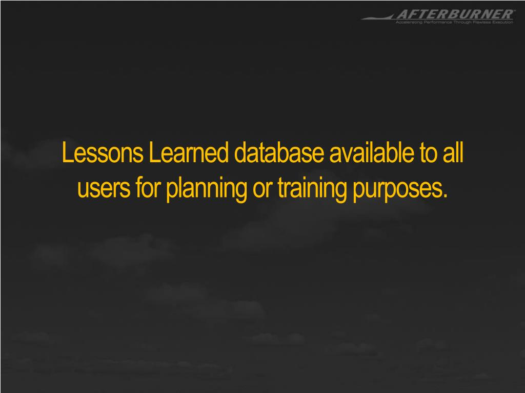 Lessons Learned database available to all users for planning or training purposes.
