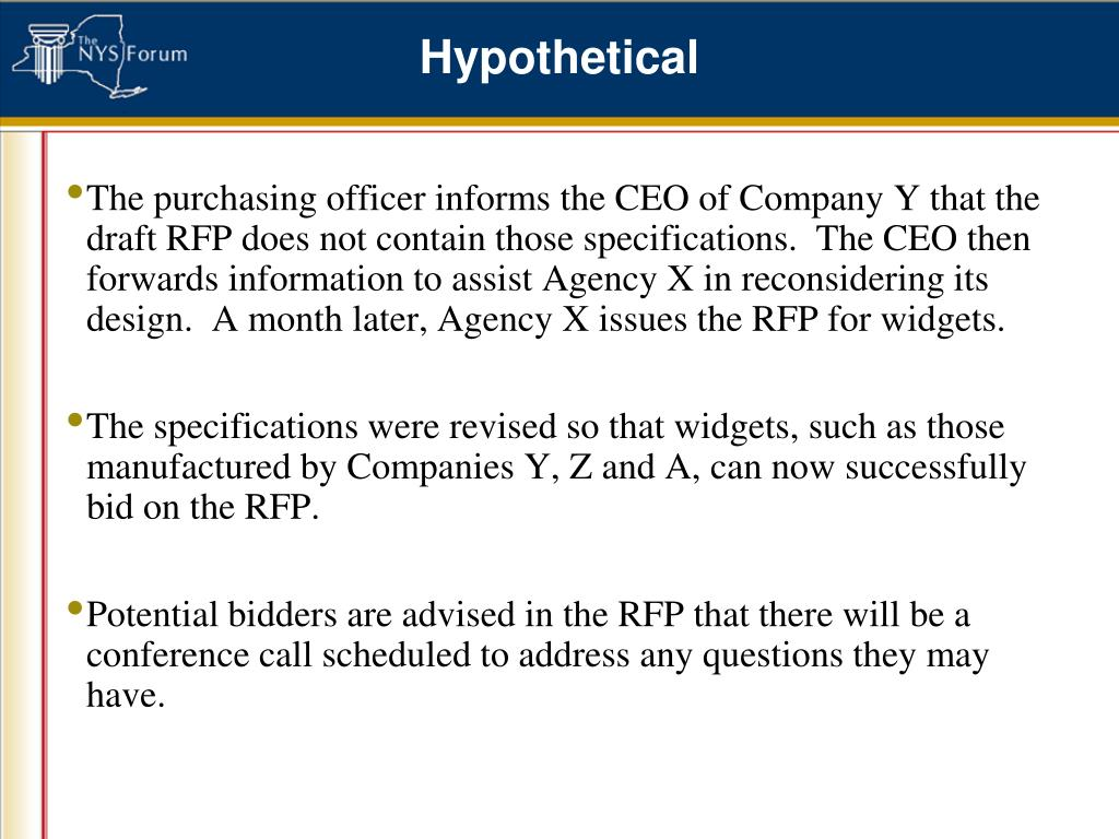 The purchasing officer informs the CEO of Company Y that the draft RFP does not contain those specifications.  The CEO then forwards information to assist Agency X in reconsidering its design.  A month later, Agency X issues the RFP for widgets.