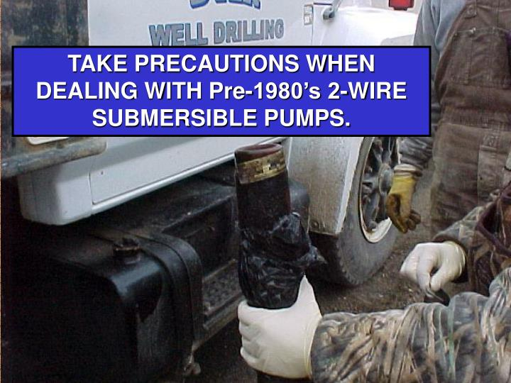 TAKE PRECAUTIONS WHEN DEALING WITH Pre-1980's 2-WIRE SUBMERSIBLE PUMPS.