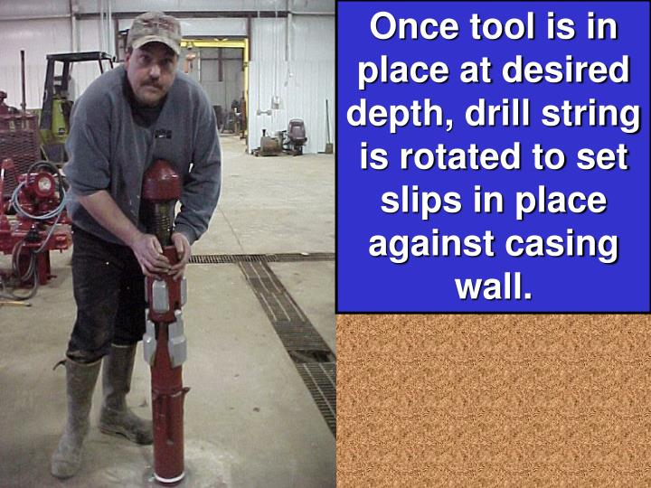 Once tool is in place at desired depth, drill string is rotated to set slips in place against casing wall.