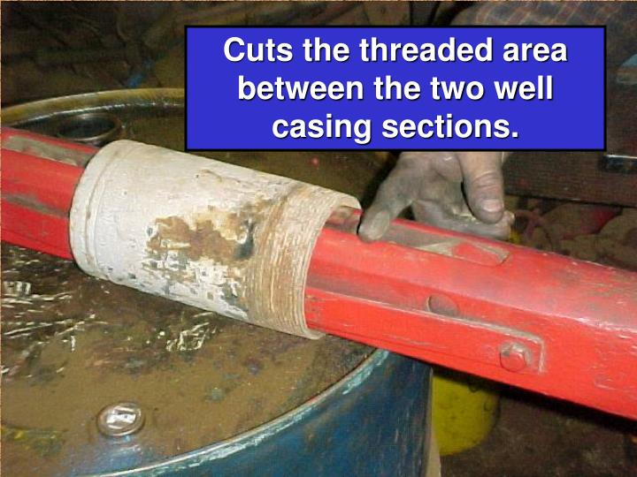 Cuts the threaded area between the two well   casing sections.