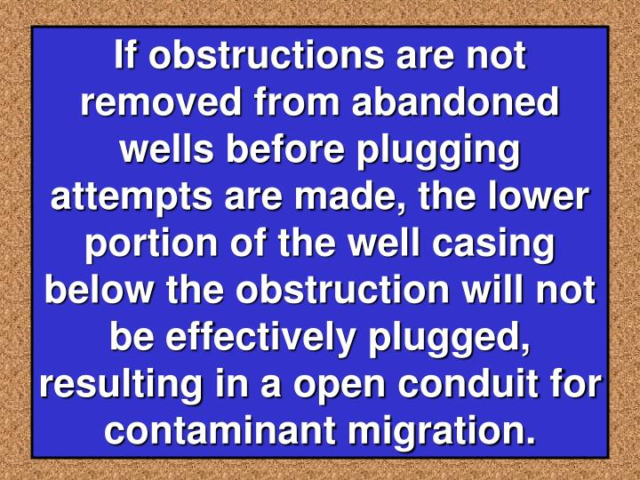 If obstructions are not removed from abandoned wells before plugging attempts are made, the lower portion of the well casing below the obstruction will not be effectively plugged, resulting in a open conduit for contaminant migration.