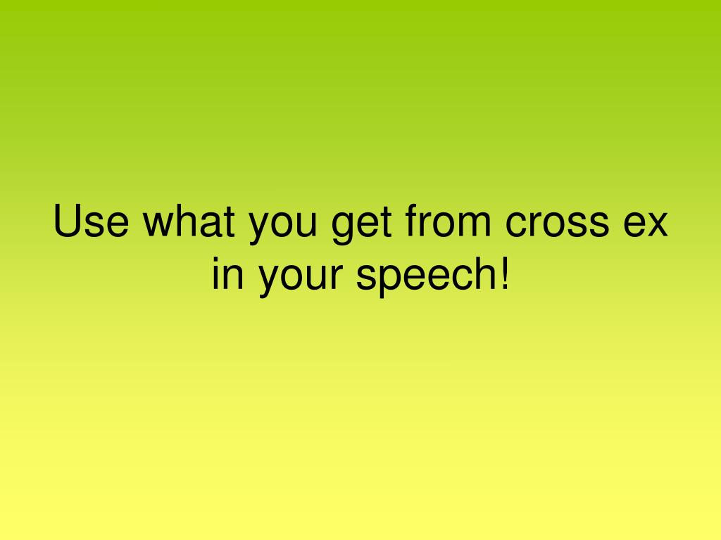 Use what you get from cross ex in your speech!