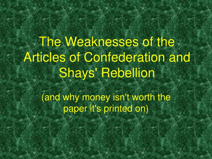 weaknesses of articles of confederation essay The defects and weaknesses in the articles of confederation made revision necessary two conventions were called to consider the state of the country at annapolis and philadelphia the annapolis convention failed to make any revisions.