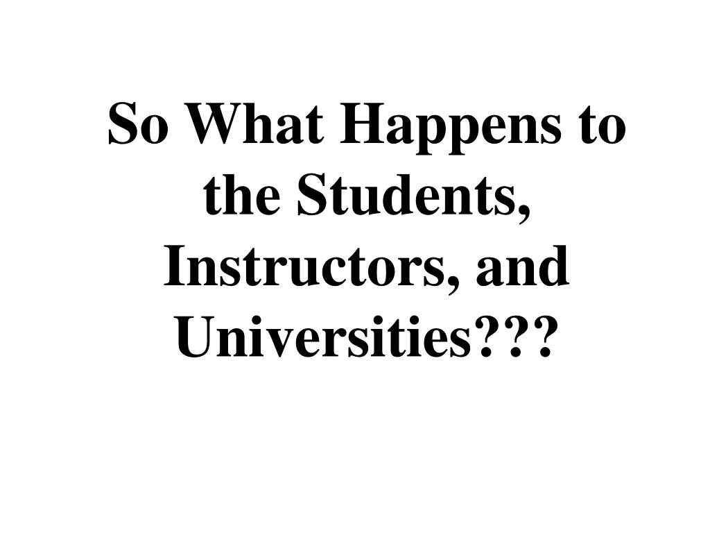 So What Happens to the Students, Instructors, and Universities???
