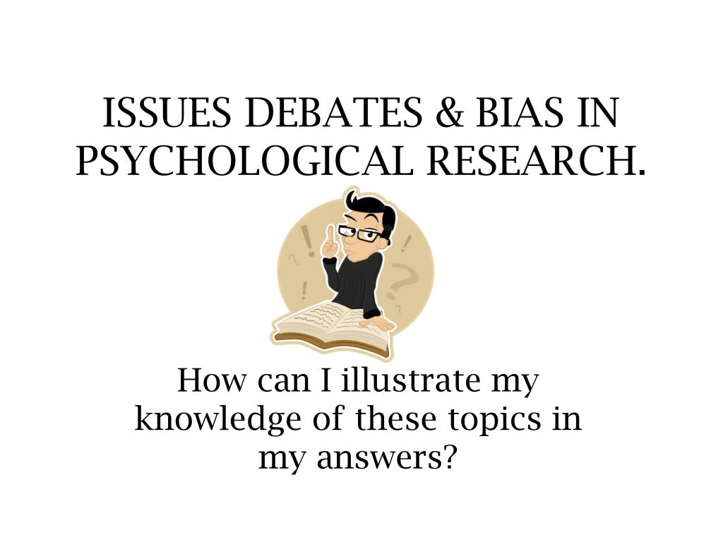 ISSUES DEBATES & BIAS IN PSYCHOLOGICAL RESEARCH.
