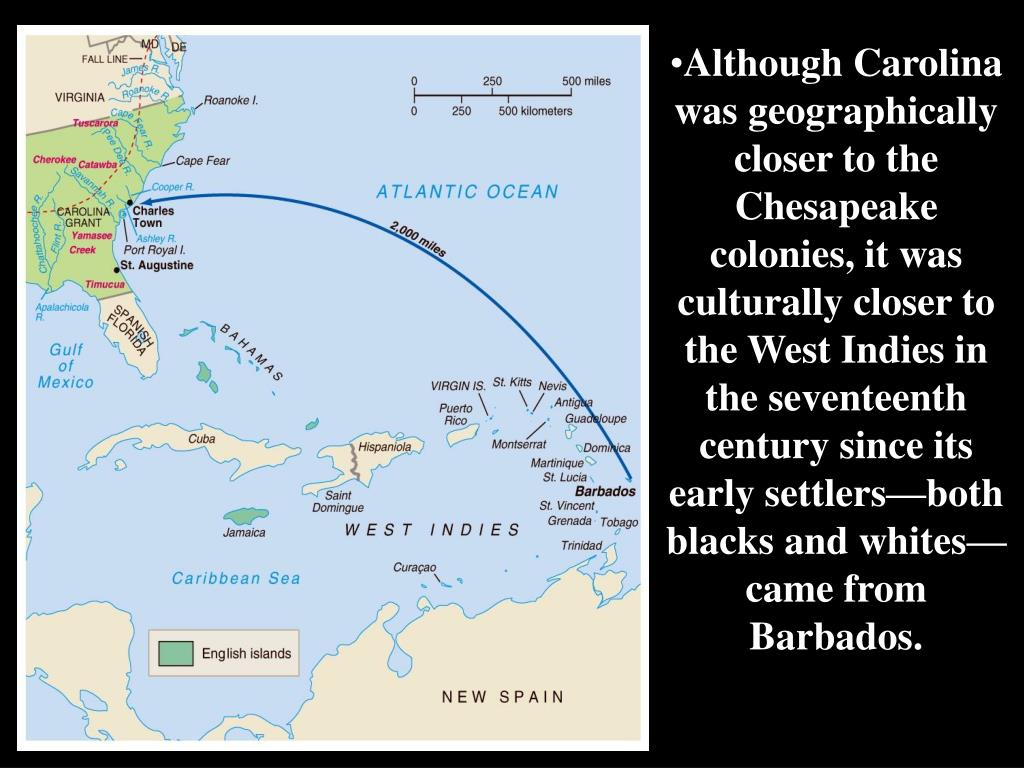 Although Carolina was geographically closer to the Chesapeake colonies, it was culturally closer to the West Indies in the seventeenth century since its early settlers—both blacks and whites—came from Barbados.