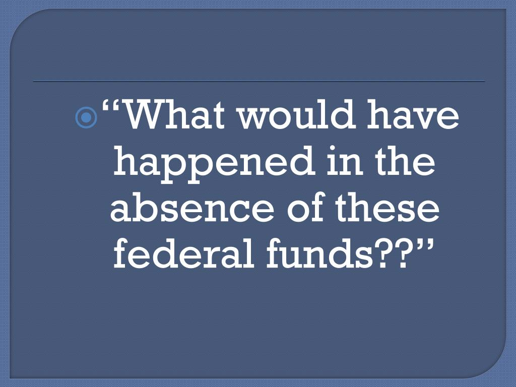 """""""What would have happened in the absence of these  federal funds??"""""""