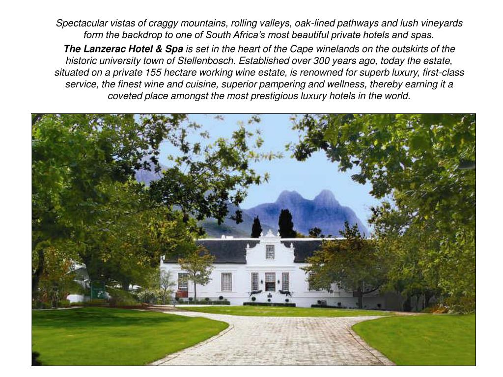 Spectacular vistas of craggy mountains, rolling valleys, oak-lined pathways and lush vineyards form the backdrop to one of South Africa's most beautiful private hotels and spas.