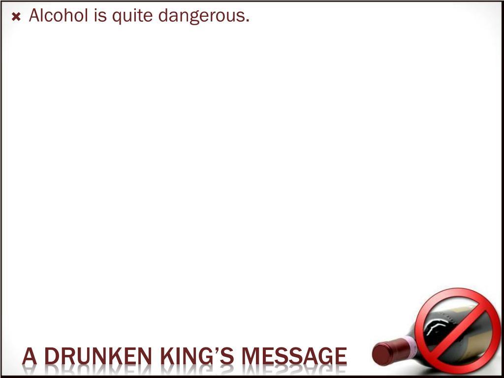 Alcohol is quite dangerous.