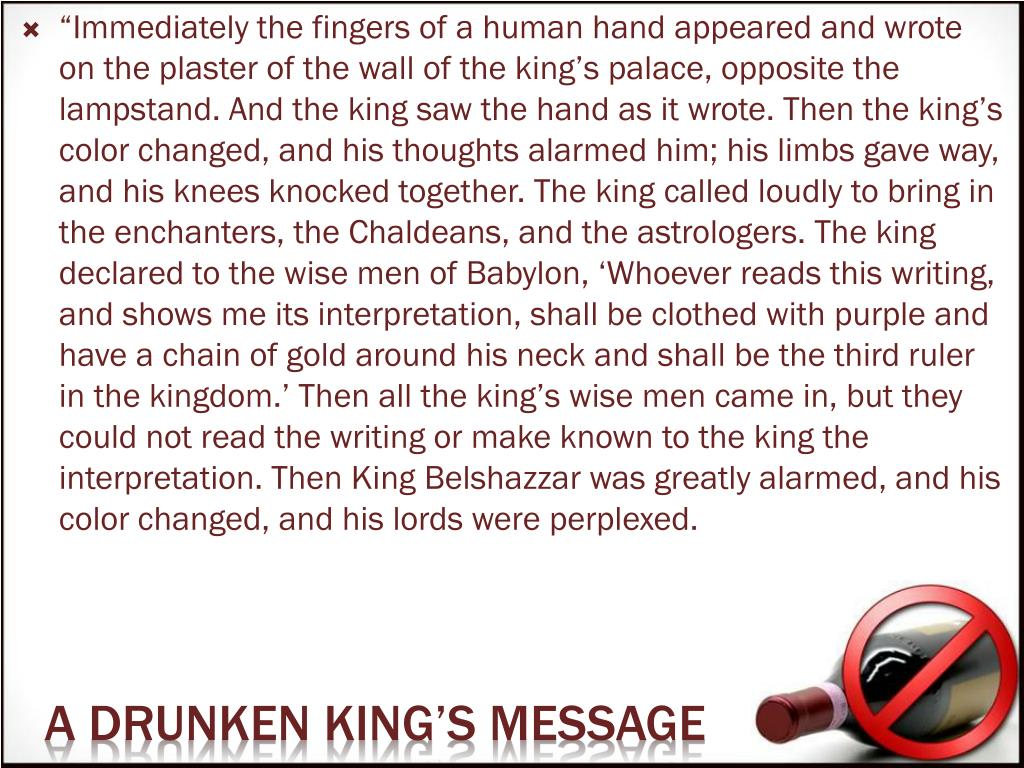 """""""Immediately the fingers of a human hand appeared and wrote on the plaster of the wall of the king's palace, opposite the lampstand. And the king saw the hand as it wrote. Then the king's color changed, and his thoughts alarmed him; his limbs gave way, and his knees knocked together. The king called loudly to bring in the enchanters, the Chaldeans, and the astrologers. The king declared to the wise men of Babylon, 'Whoever reads this writing, and shows me its interpretation, shall be clothed with purple and have a chain of gold around his neck and shall be the third ruler in the kingdom.' Then all the king's wise men came in, but they could not read the writing or make known to the king the interpretation. Then King Belshazzar was greatly alarmed, and his color changed, and his lords were perplexed."""