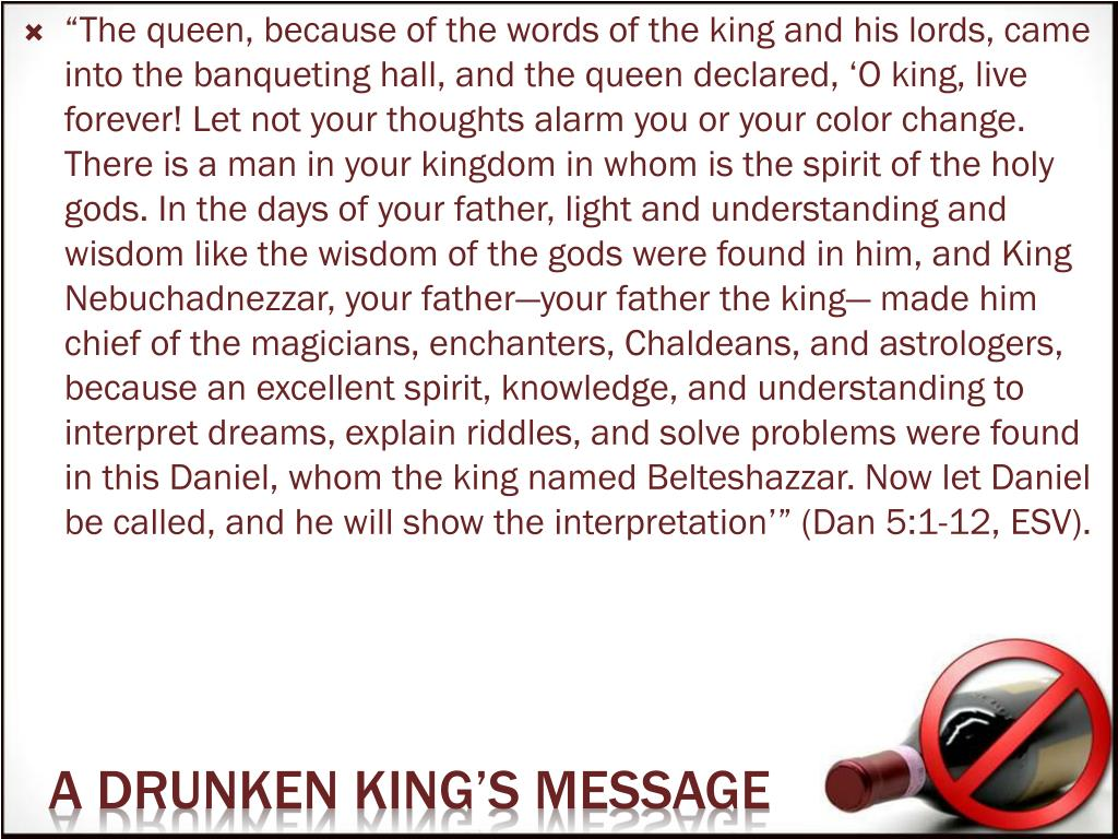 """""""The queen, because of the words of the king and his lords, came into the banqueting hall, and the queen declared, 'O king, live forever! Let not your thoughts alarm you or your color change. There is a man in your kingdom in whom is the spirit of the holy gods. In the days of your father, light and understanding and wisdom like the wisdom of the gods were found in him, and King Nebuchadnezzar, your father—your father the king— made him chief of the magicians, enchanters, Chaldeans, and astrologers, because an excellent spirit, knowledge, and understanding to interpret dreams, explain riddles, and solve problems were found in this Daniel, whom the king named Belteshazzar. Now let Daniel be called, and he will show the interpretation'"""" (Dan 5:1-12, ESV)."""