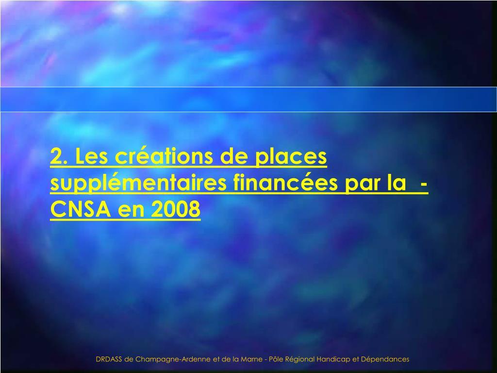 2. Les créations de places supplémentaires financées par la  -CNSA en 2008