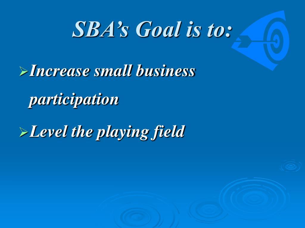 SBA's Goal is to: