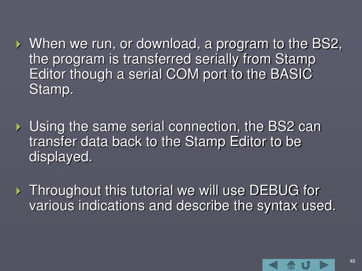 When we run, or download, a program to the BS2, the program is transferred serially from Stamp Editor though a serial COM port to the BASIC Stamp.