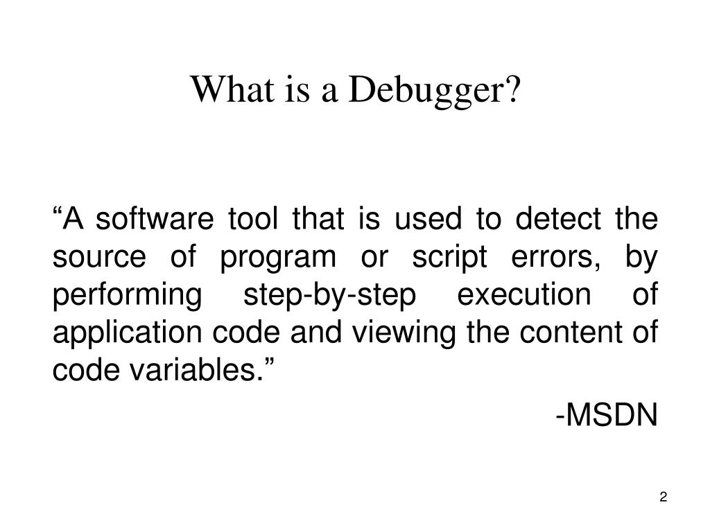 """A software tool that is used to detect the source of program or script errors, by performing step-by-step execution of application code and viewing the content of code variables."""