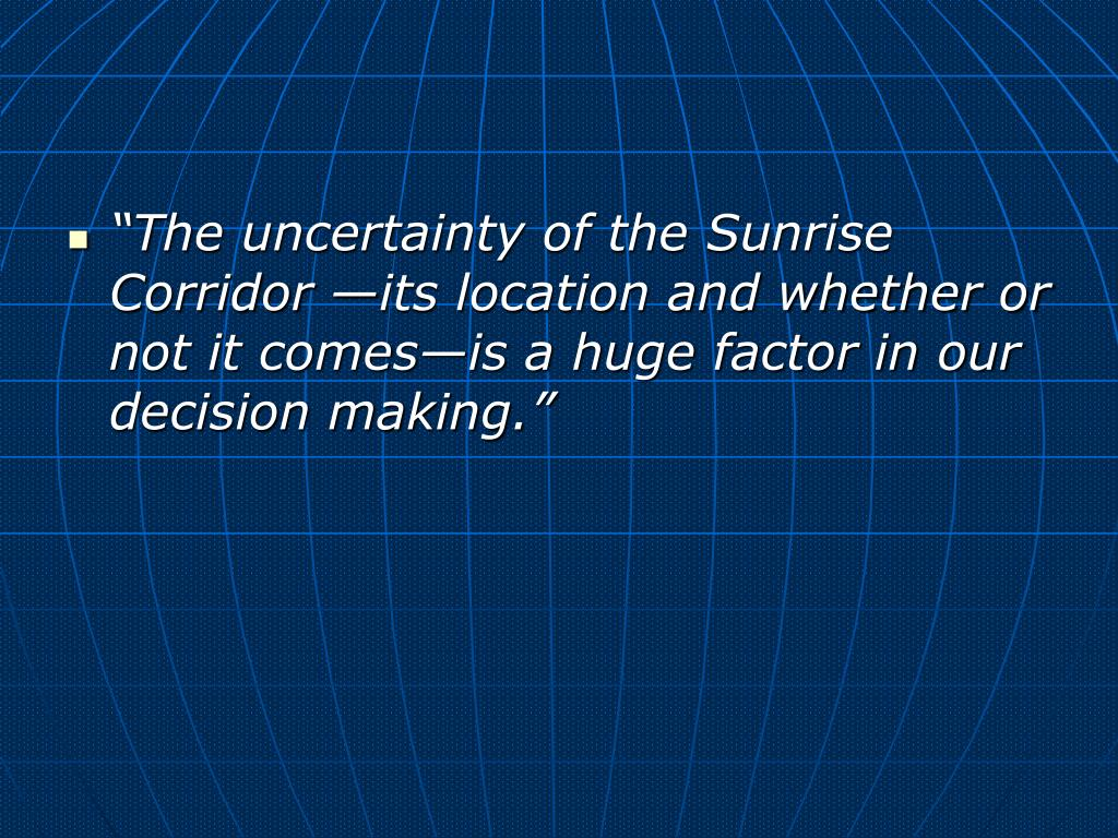 """""""The uncertainty of the Sunrise       Corridor —its location and whether or not it comes—is a huge factor in our decision making."""""""