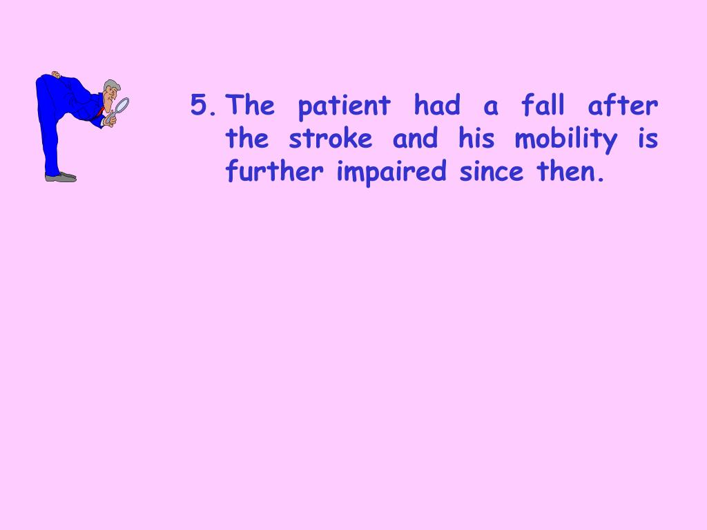 5.	The patient had a fall after 	the stroke and his mobility is 	further impaired since then.