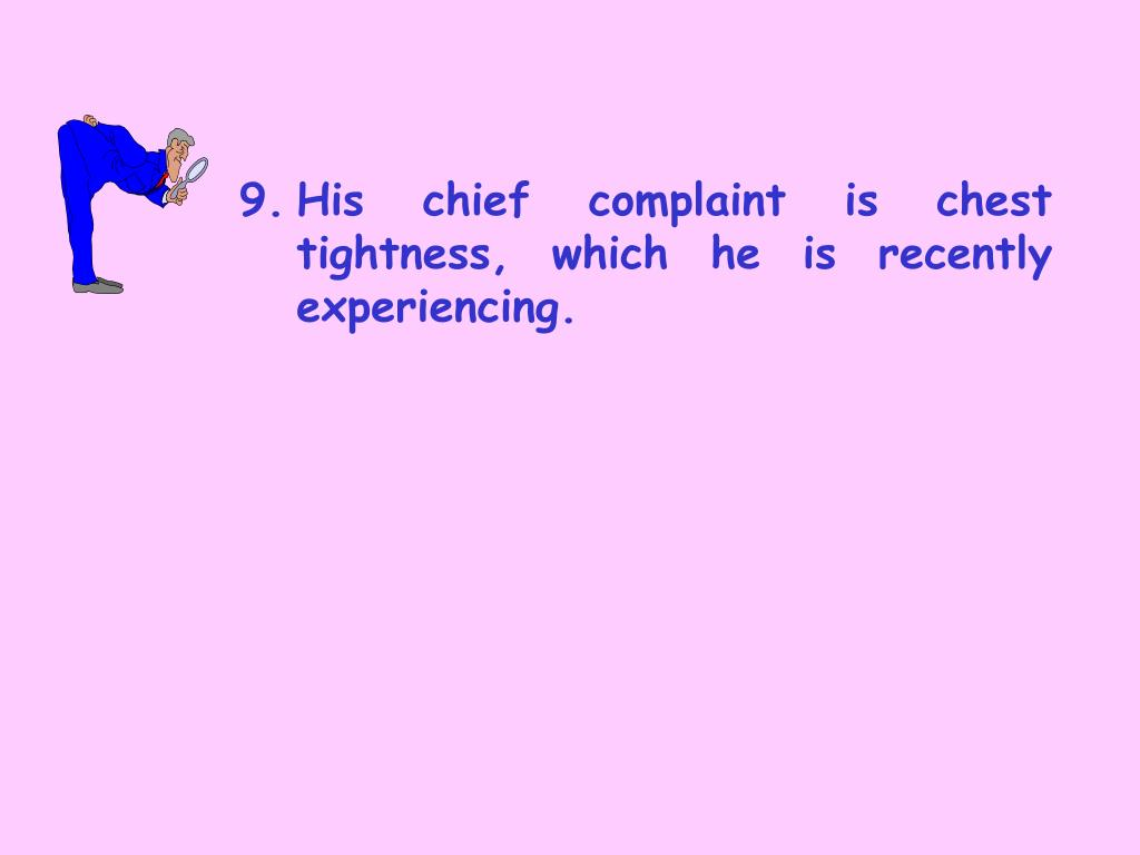 9.	His chief complaint is chest tightness, which he is recently experiencing.