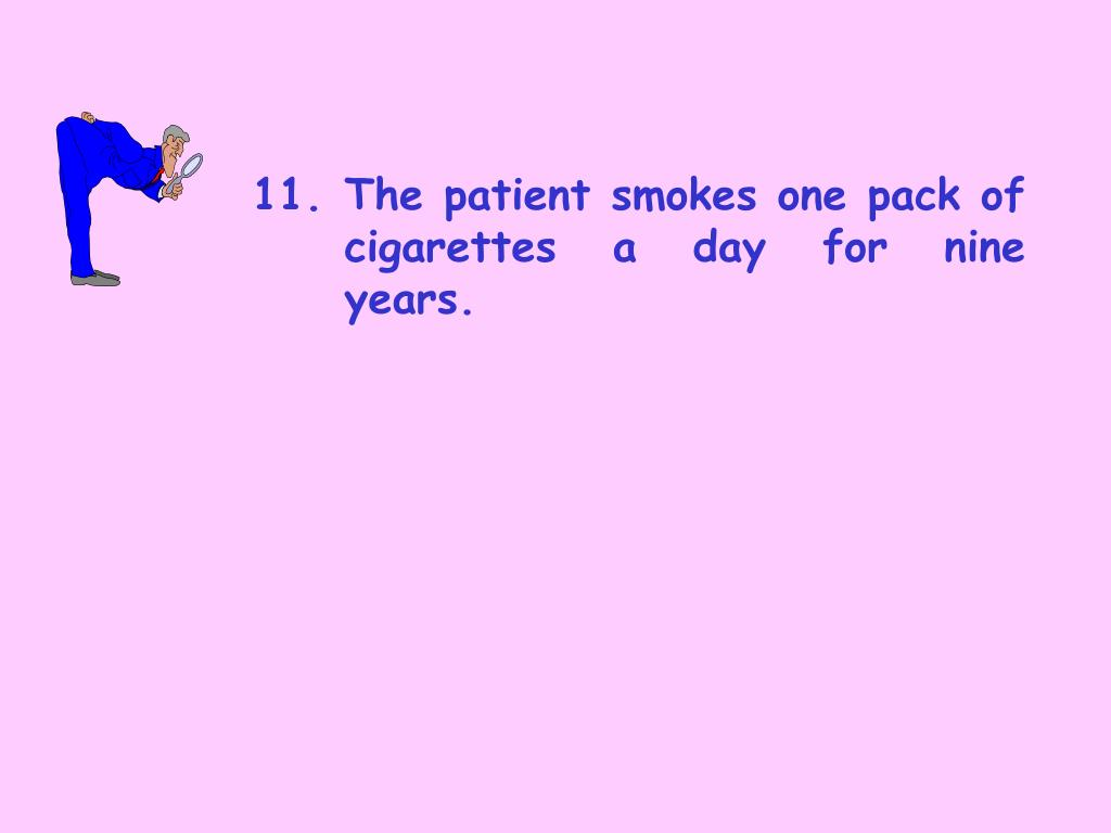 11.	The patient smokes one pack of       	cigarettes a day for nine 	years.