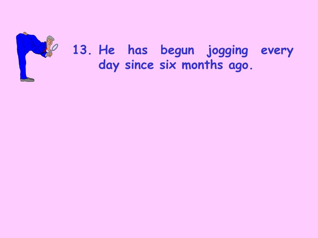 13.	He has begun jogging every 	day since six months ago.