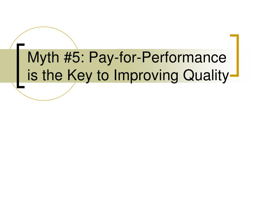 Myth #5: Pay-for-Performance is the Key to Improving Quality