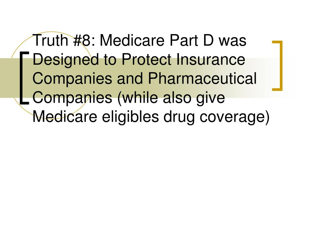 Truth #8: Medicare Part D was Designed to Protect Insurance Companies and Pharmaceutical Companies (while also give Medicare eligibles drug coverage)