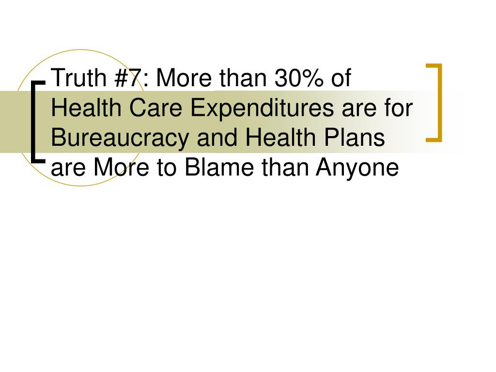 Truth #7: More than 30% of Health Care Expenditures are for Bureaucracy and Health Plans are More to Blame than Anyone