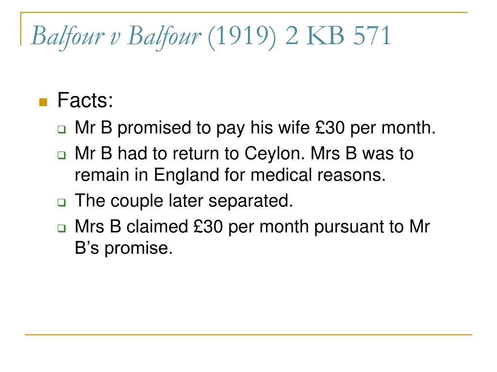balfour v balfour 1919 Balfour v balfour [1919]: mr balfour, whilst working abroad, promised to send his wife regular payments of £30 per month until she was able to be with him when they split up he stopped sending these payments.