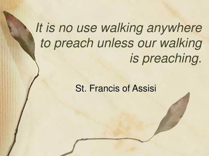 It is no use walking anywhere to preach unless our walking is preaching.