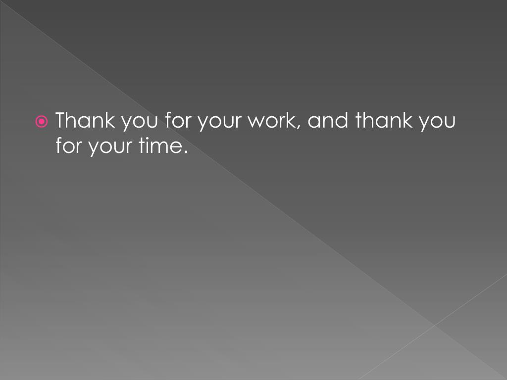 Thank you for your work, and thank you for your time.