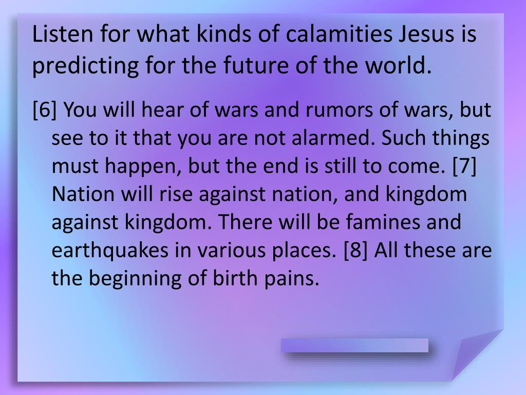 Listen for what kinds of calamities Jesus is predicting for the future of the world.