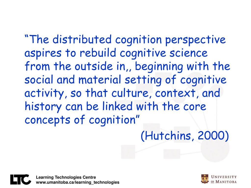 """The distributed cognition perspective aspires to rebuild cognitive science from the outside in,, beginning with the social and material setting of cognitive activity, so that culture, context, and history can be linked with the core concepts of cognition"""