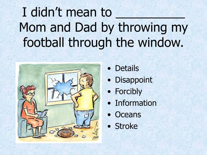 I didn't mean to __________ Mom and Dad by throwing my football through the window.