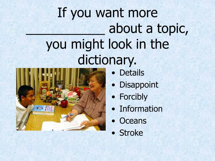 If you want more ___________ about a topic, you might look in the dictionary.