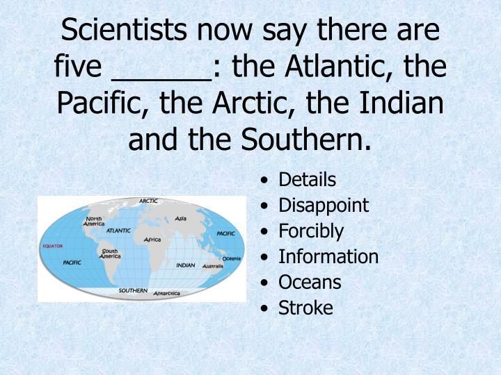 Scientists now say there are five ______: the Atlantic, the Pacific, the Arctic, the Indian and the Southern.