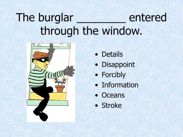 The burglar ________ entered through the window.