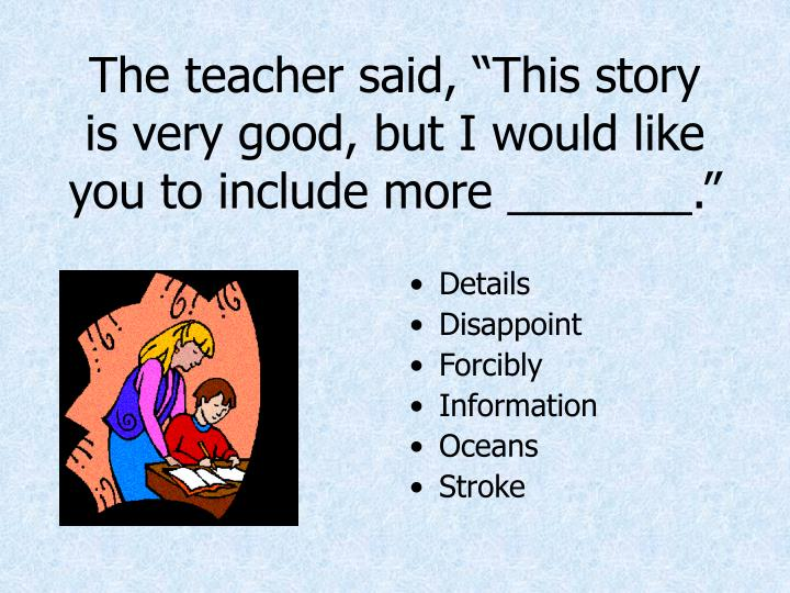 """The teacher said, """"This story is very good, but I would like you to include more _______."""""""