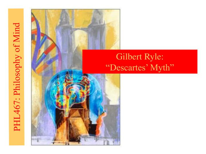 descartes myth gilbert ryle The concept of mind is a 1949 book by philosopher gilbert ryle,  in the chapter descartes' myth, ryle introduces the term the dogma of the ghost in the machine.