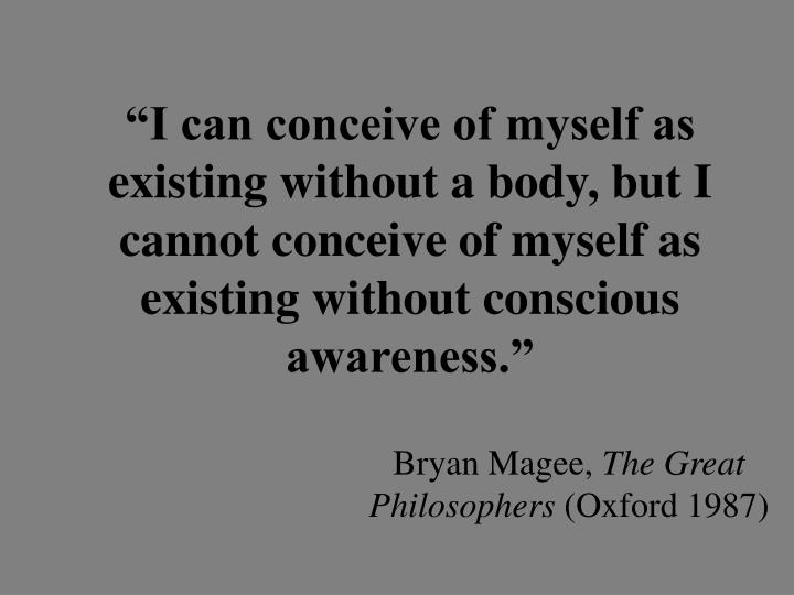 """I can conceive of myself as existing without a body, but I cannot conceive of myself as existing without conscious awareness."""