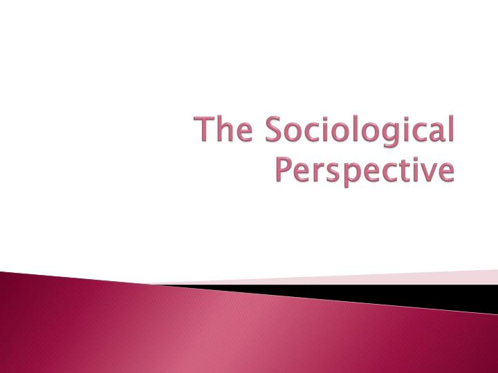 benefits of the sociological perspective Sociological imagination and perspectives angie knowledge and/or skills understanding of the theories and concepts of the sociological benefits.